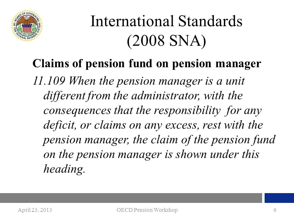 April 23, 2013OECD Pension Workshop6 International Standards (2008 SNA) Claims of pension fund on pension manager 11.109 When the pension manager is a