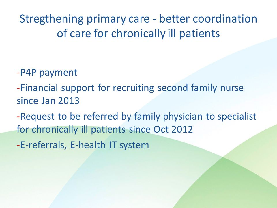 Stregthening primary care - better coordination of care for chronically ill patients P4P payment Financial support for recruiting second family nurse since Jan 2013 Request to be referred by family physician to specialist for chronically ill patients since Oct 2012 E-referrals, E-health IT system