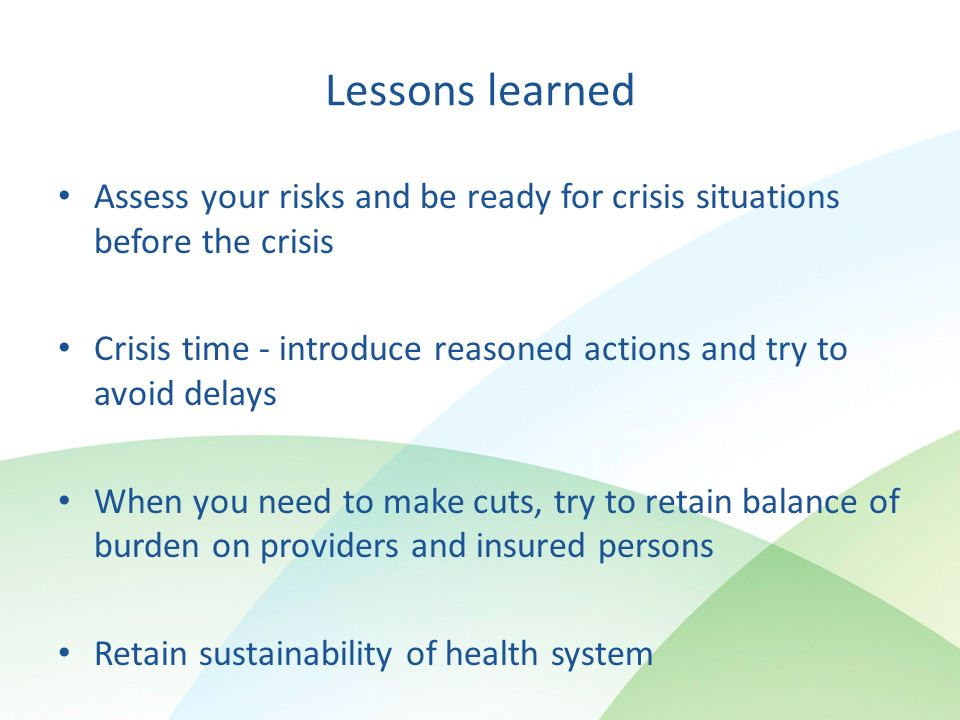 Lessons learned Assess your risks and be ready for crisis situations before the crisis Crisis time - introduce reasoned actions and try to avoid delays When you need to make cuts, try to retain balance of burden on providers and insured persons Retain sustainability of health system