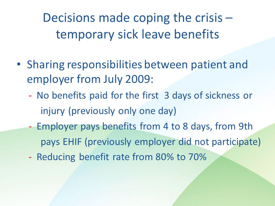 Decisions made coping the crisis – temporary sick leave benefits Sharing responsibilities between patient and employer from July 2009: - No benefits paid for the first 3 days of sickness or injury (previously only one day) - Employer pays benefits from 4 to 8 days, from 9th pays EHIF (previously employer did not participate) - Reducing benefit rate from 80% to 70%