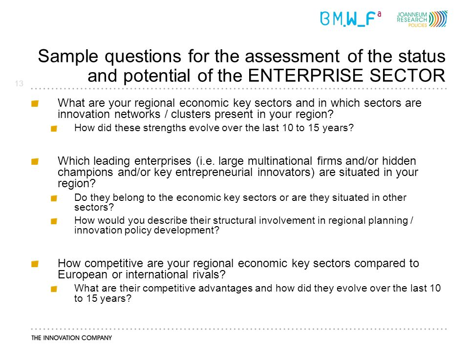 13 Sample questions for the assessment of the status and potential of the ENTERPRISE SECTOR What are your regional economic key sectors and in which sectors are innovation networks / clusters present in your region.