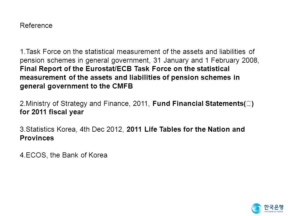 Reference 1.Task Force on the statistical measurement of the assets and liabilities of pension schemes in general government, 31 January and 1 February 2008, Final Report of the Eurostat/ECB Task Force on the statistical measurement of the assets and liabilities of pension schemes in general government to the CMFB 2.Ministry of Strategy and Finance, 2011, Fund Financial Statements( ) for 2011 fiscal year 3.Statistics Korea, 4th Dec 2012, 2011 Life Tables for the Nation and Provinces 4.ECOS, the Bank of Korea