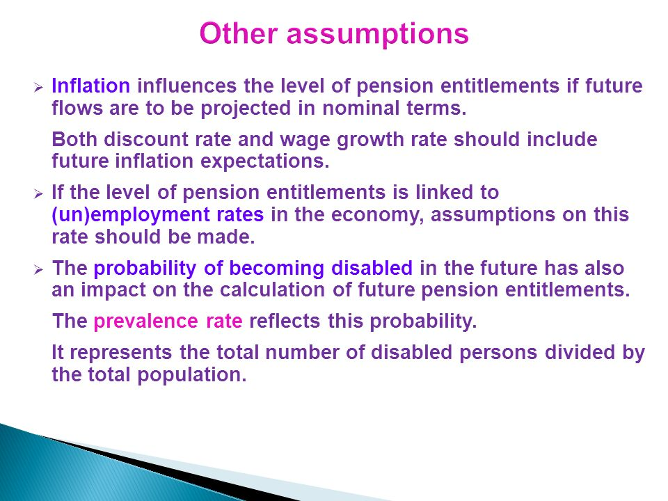 Inflation influences the level of pension entitlements if future flows are to be projected in nominal terms. Both discount rate and wage growth rate s