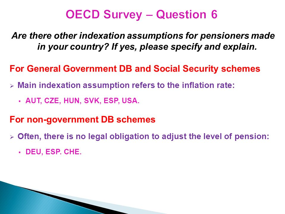 Are there other indexation assumptions for pensioners made in your country? If yes, please specify and explain. For General Government DB and Social S