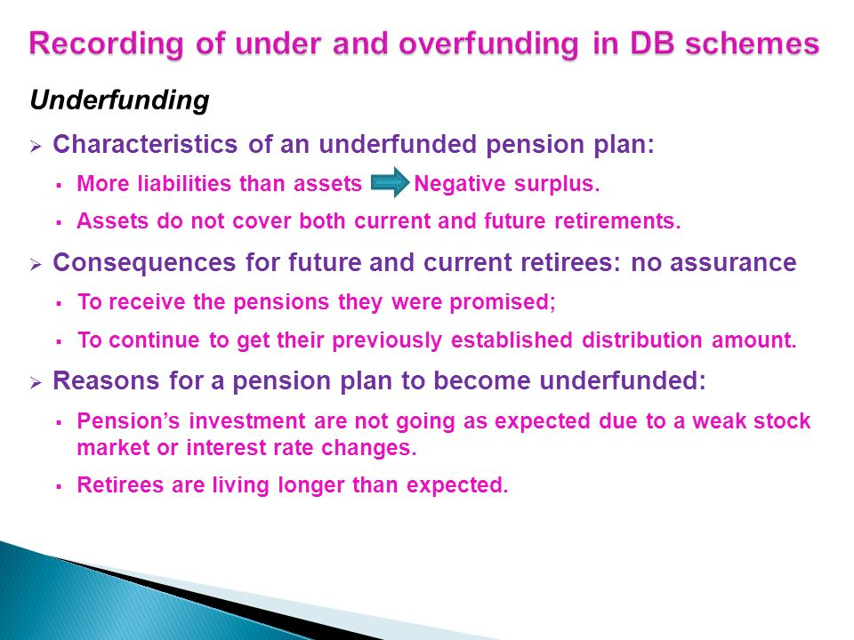 Underfunding Characteristics of an underfunded pension plan: More liabilities than assets Negative surplus. Assets do not cover both current and futur