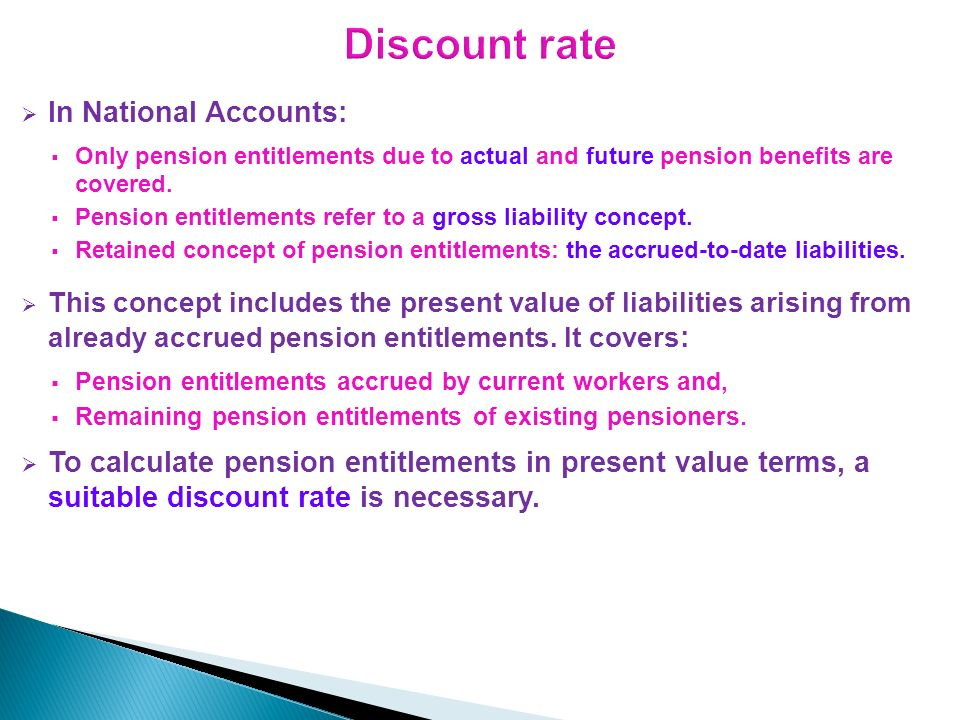 In National Accounts: Only pension entitlements due to actual and future pension benefits are covered. Pension entitlements refer to a gross liability