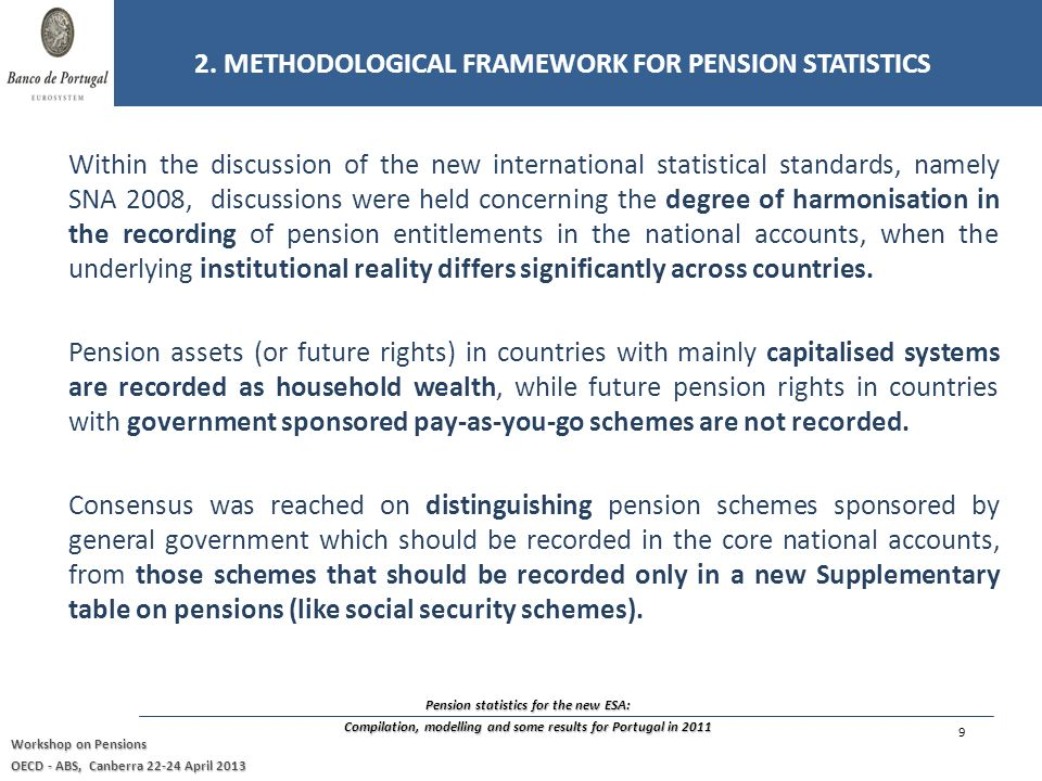 Pension statistics for the new ESA: Compilation, modelling and some results for Portugal in 2011 Workshop on Pensions OECD - ABS, Canberra 22-24 April 2013 Within the discussion of the new international statistical standards, namely SNA 2008, discussions were held concerning the degree of harmonisation in the recording of pension entitlements in the national accounts, when the underlying institutional reality differs significantly across countries.