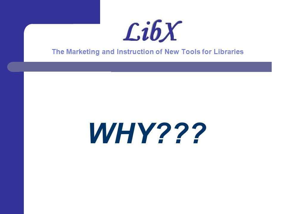 WHY The Marketing and Instruction of New Tools for Libraries