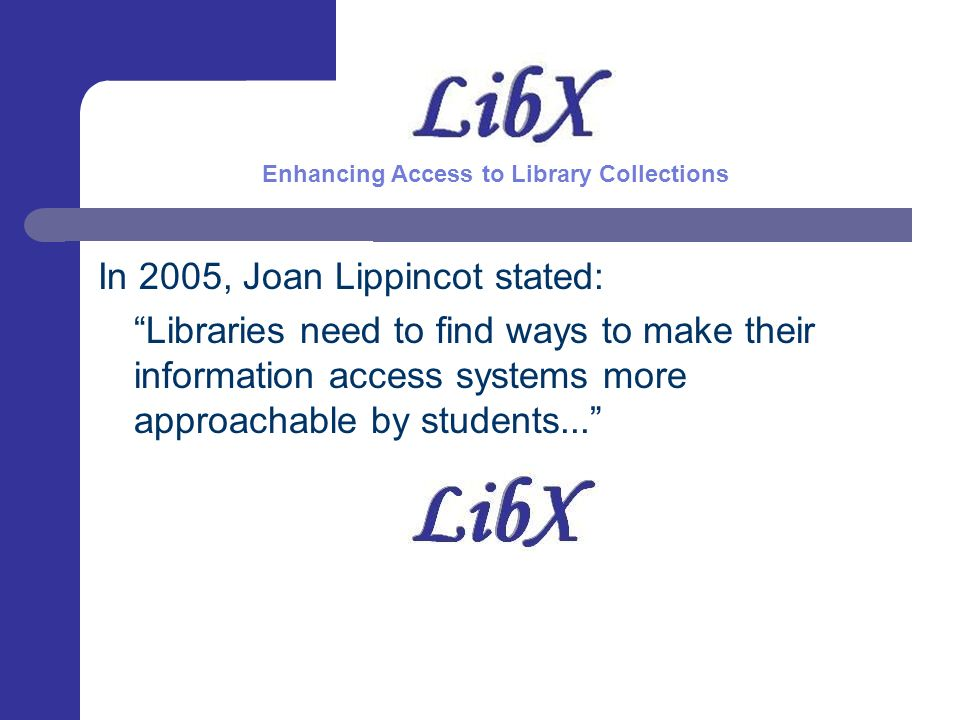 What LibX Provides Direct Access to OPAC(s) Integrated toolbar Smart context menu Access to OpenURL resolver to find appropriate copy Directly via toolbar or indirectly through Google Scholar Localization Research companion that hints at library resources Support for COinS Drag & drop features Enhancing Access to Library Collections