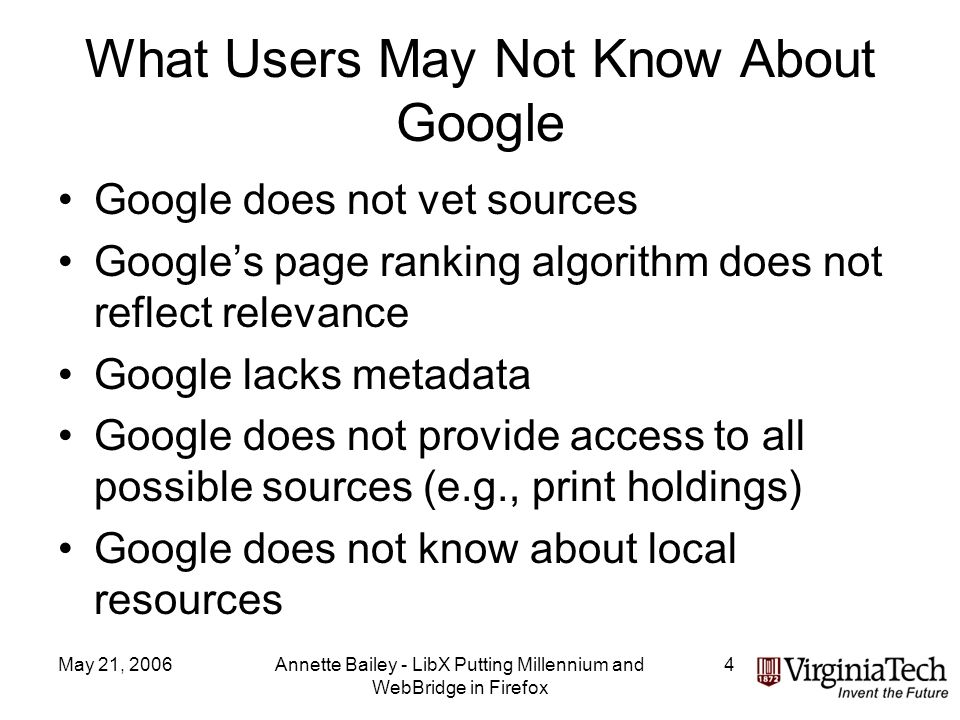 May 21, 2006Annette Bailey - LibX Putting Millennium and WebBridge in Firefox 4 What Users May Not Know About Google Google does not vet sources Googles page ranking algorithm does not reflect relevance Google lacks metadata Google does not provide access to all possible sources (e.g., print holdings) Google does not know about local resources