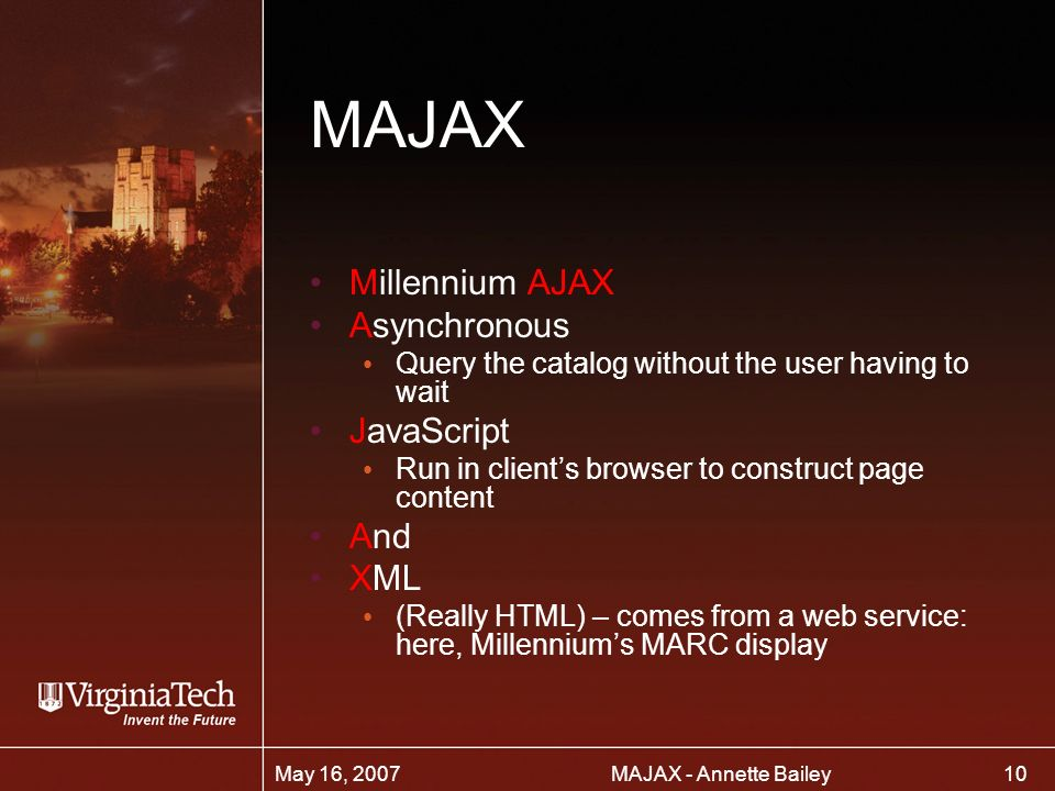 10 MAJAX - Annette BaileyMay 16, 2007 MAJAX Millennium AJAX Asynchronous Query the catalog without the user having to wait JavaScript Run in clients browser to construct page content And XML (Really HTML) – comes from a web service: here, Millenniums MARC display
