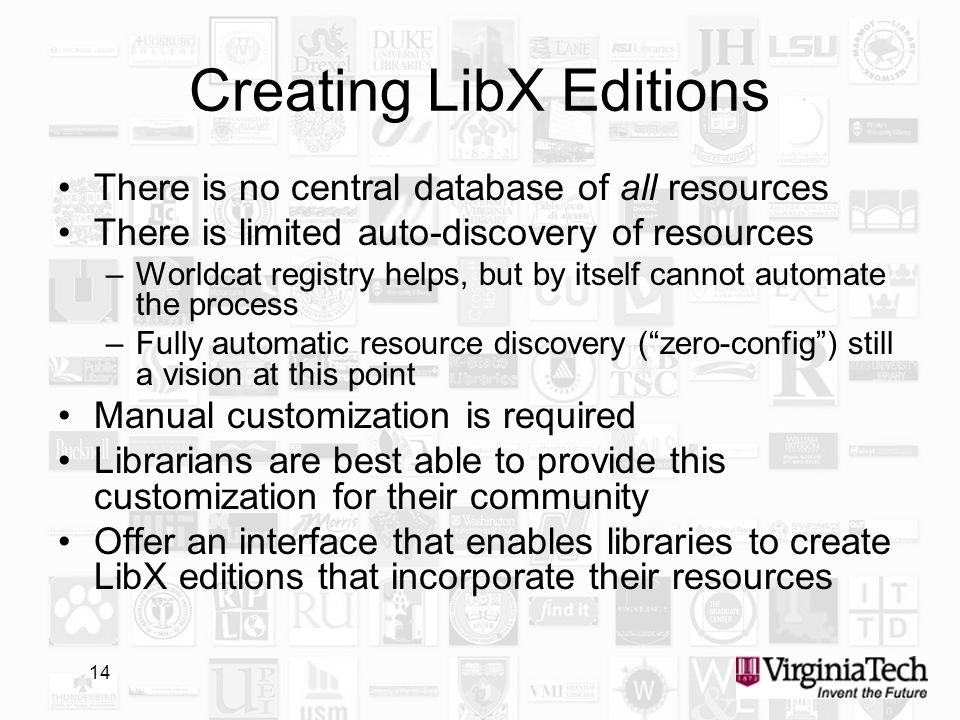 14 Creating LibX Editions There is no central database of all resources There is limited auto-discovery of resources –Worldcat registry helps, but by itself cannot automate the process –Fully automatic resource discovery (zero-config) still a vision at this point Manual customization is required Librarians are best able to provide this customization for their community Offer an interface that enables libraries to create LibX editions that incorporate their resources