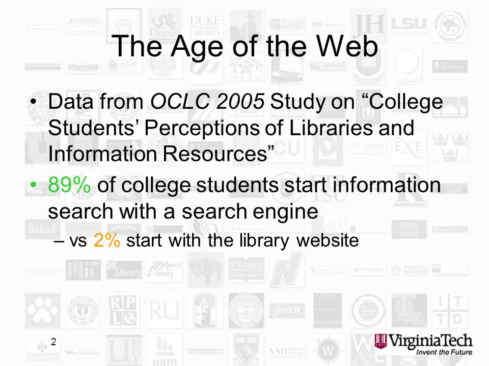 2 The Age of the Web Data from OCLC 2005 Study on College Students Perceptions of Libraries and Information Resources 89% of college students start information search with a search engine –vs 2% start with the library website