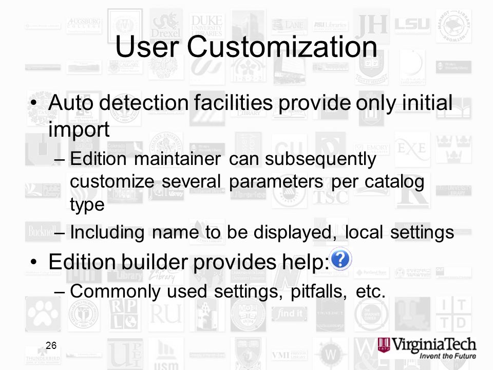 26 User Customization Auto detection facilities provide only initial import –Edition maintainer can subsequently customize several parameters per catalog type –Including name to be displayed, local settings Edition builder provides help: –Commonly used settings, pitfalls, etc.
