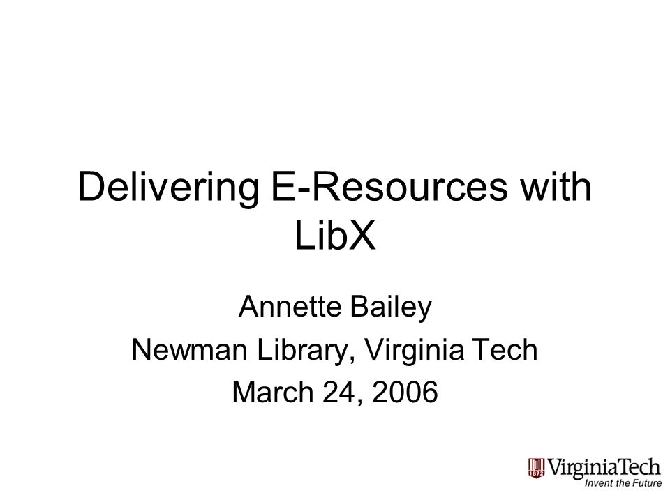 Delivering E-Resources with LibX Annette Bailey Newman Library, Virginia Tech March 24, 2006