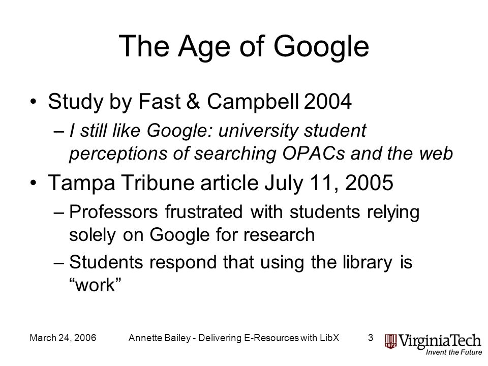 March 24, 2006Annette Bailey - Delivering E-Resources with LibX3 The Age of Google Study by Fast & Campbell 2004 –I still like Google: university student perceptions of searching OPACs and the web Tampa Tribune article July 11, 2005 –Professors frustrated with students relying solely on Google for research –Students respond that using the library is work