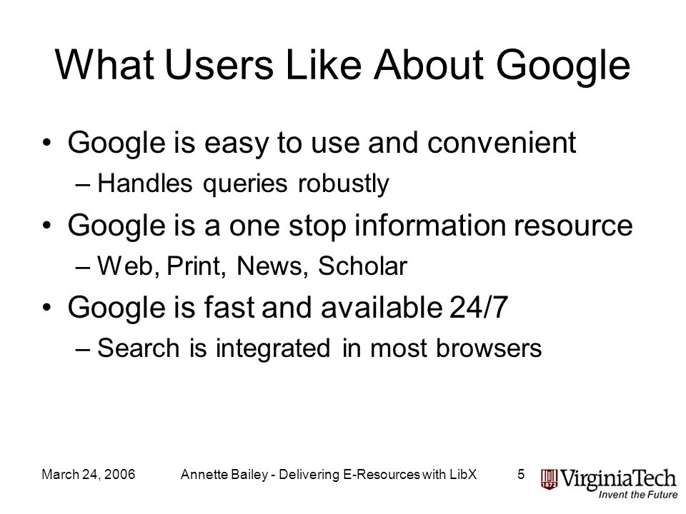 March 24, 2006Annette Bailey - Delivering E-Resources with LibX5 What Users Like About Google Google is easy to use and convenient –Handles queries ro