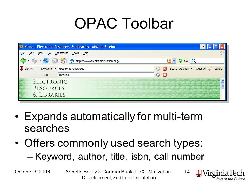 October 3, 2006Annette Bailey & Godmar Back: LibX - Motivation, Development, and Implementation 14 OPAC Toolbar Expands automatically for multi-term searches Offers commonly used search types: –Keyword, author, title, isbn, call number