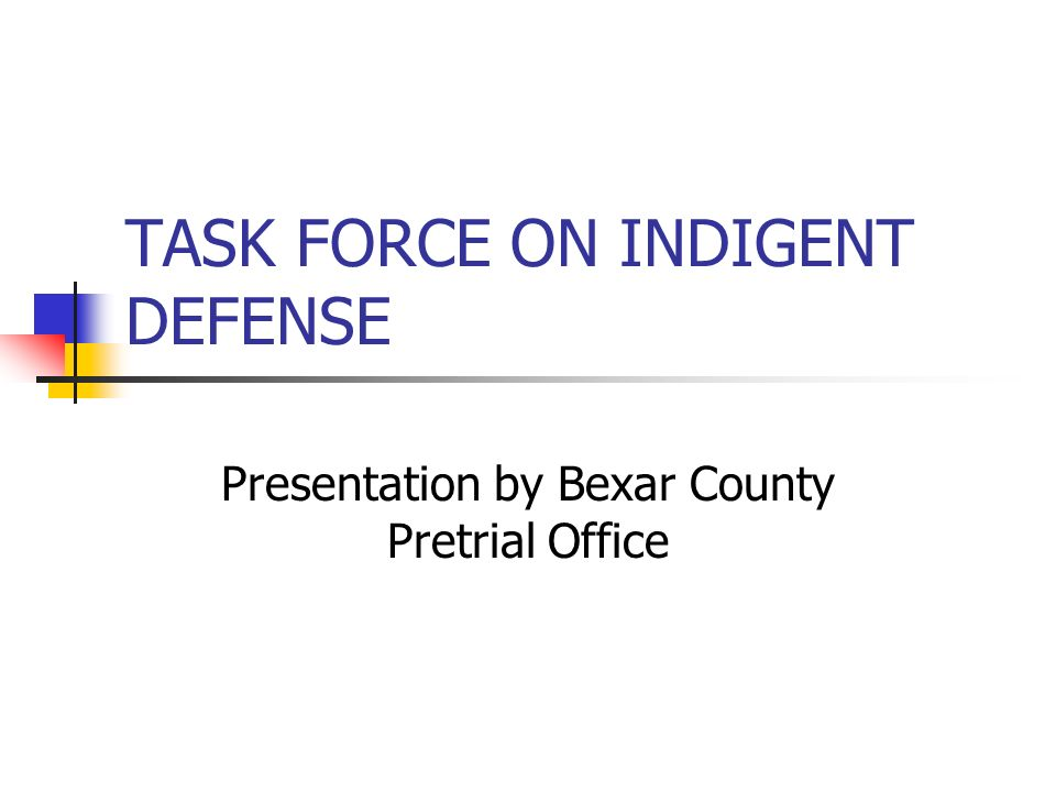TASK FORCE ON INDIGENT DEFENSE Presentation by Bexar County Pretrial Office