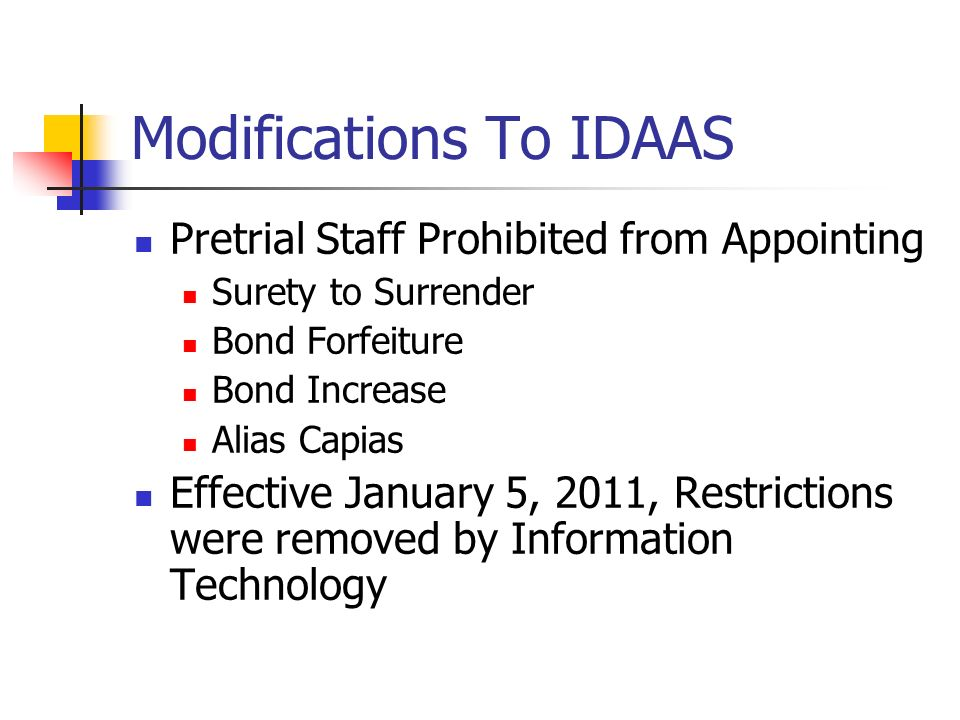 Modifications To IDAAS Pretrial Staff Prohibited from Appointing Surety to Surrender Bond Forfeiture Bond Increase Alias Capias Effective January 5, 2011, Restrictions were removed by Information Technology