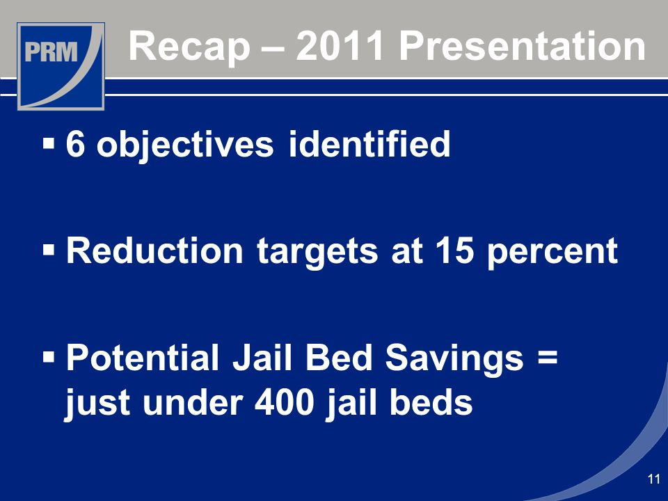 11 Recap – 2011 Presentation 6 objectives identified Reduction targets at 15 percent Potential Jail Bed Savings = just under 400 jail beds