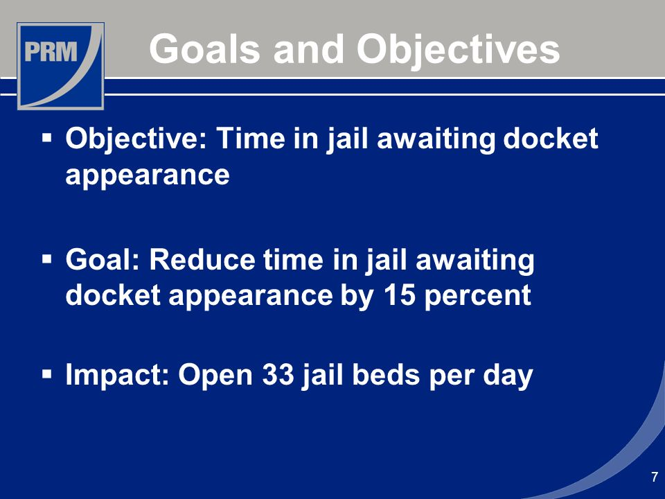7 Goals and Objectives Objective: Time in jail awaiting docket appearance Goal: Reduce time in jail awaiting docket appearance by 15 percent Impact: Open 33 jail beds per day