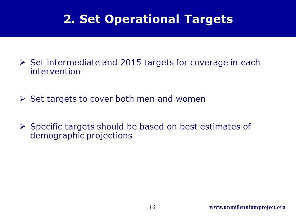 www.unmillenniumproject.org16 2. Set Operational Targets Set intermediate and 2015 targets for coverage in each intervention Set targets to cover both
