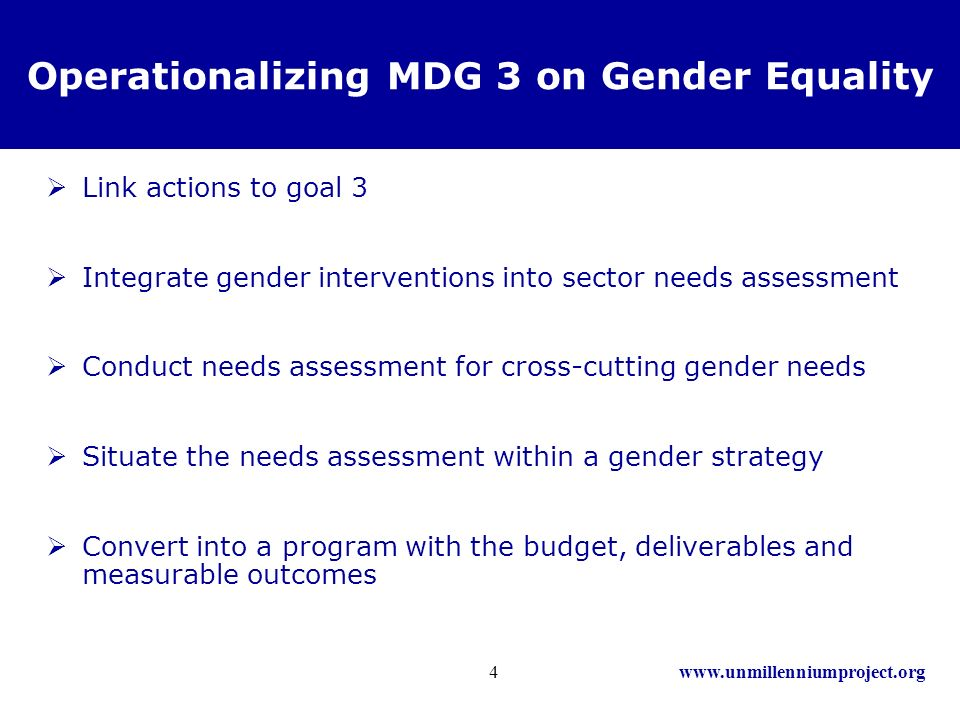 www.unmillenniumproject.org4 Operationalizing MDG 3 on Gender Equality Link actions to goal 3 Integrate gender interventions into sector needs assessment Conduct needs assessment for cross-cutting gender needs Situate the needs assessment within a gender strategy Convert into a program with the budget, deliverables and measurable outcomes