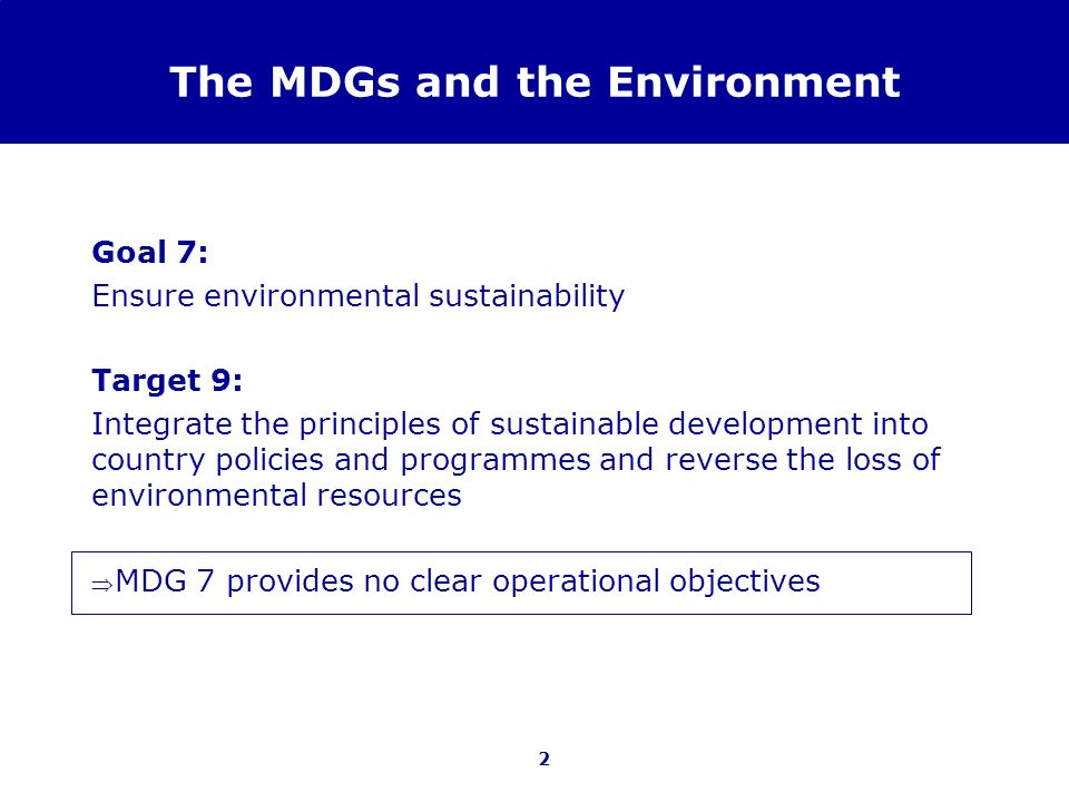 2 The MDGs and the Environment Goal 7: Ensure environmental sustainability Target 9: Integrate the principles of sustainable development into country