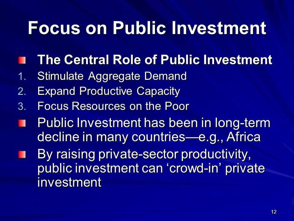 12 Focus on Public Investment The Central Role of Public Investment 1. Stimulate Aggregate Demand 2. Expand Productive Capacity 3. Focus Resources on
