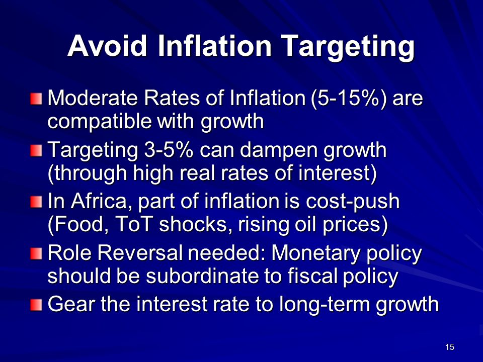 15 Avoid Inflation Targeting Moderate Rates of Inflation (5-15%) are compatible with growth Targeting 3-5% can dampen growth (through high real rates