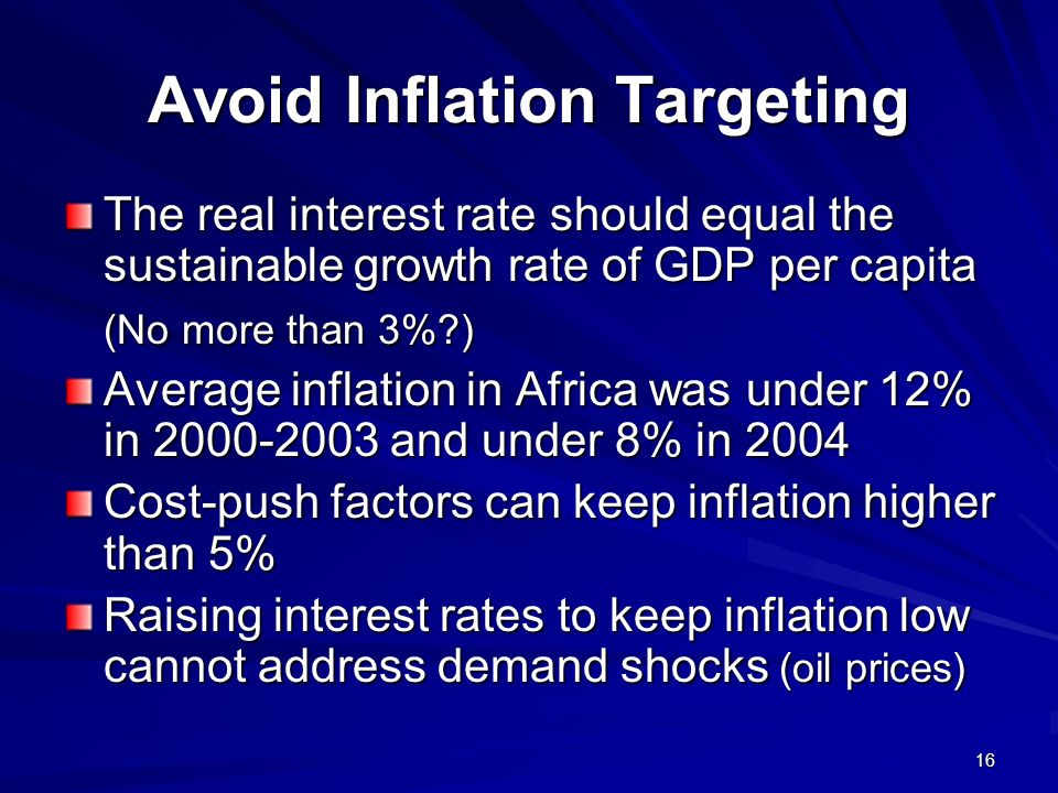 16 Avoid Inflation Targeting The real interest rate should equal the sustainable growth rate of GDP per capita (No more than 3%?) Average inflation in Africa was under 12% in 2000-2003 and under 8% in 2004 Cost-push factors can keep inflation higher than 5% Raising interest rates to keep inflation low cannot address demand shocks (oil prices)