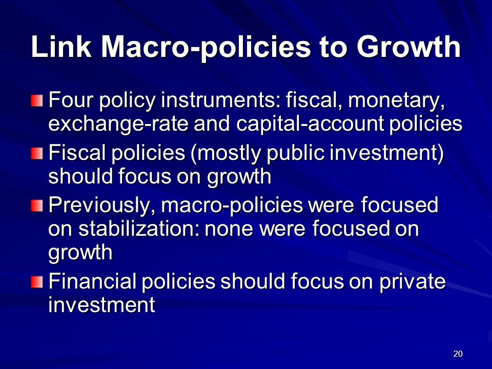 20 Link Macro-policies to Growth Four policy instruments: fiscal, monetary, exchange-rate and capital-account policies Fiscal policies (mostly public investment) should focus on growth Previously, macro-policies were focused on stabilization: none were focused on growth Financial policies should focus on private investment