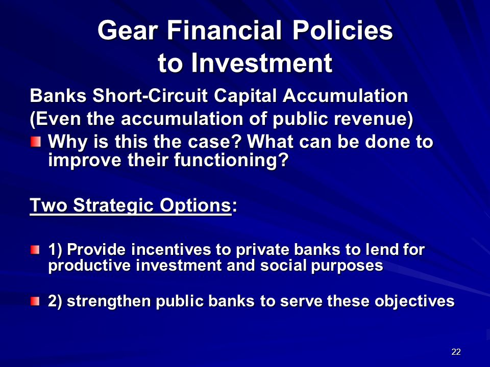 22 Gear Financial Policies to Investment Banks Short-Circuit Capital Accumulation (Even the accumulation of public revenue) Why is this the case? What