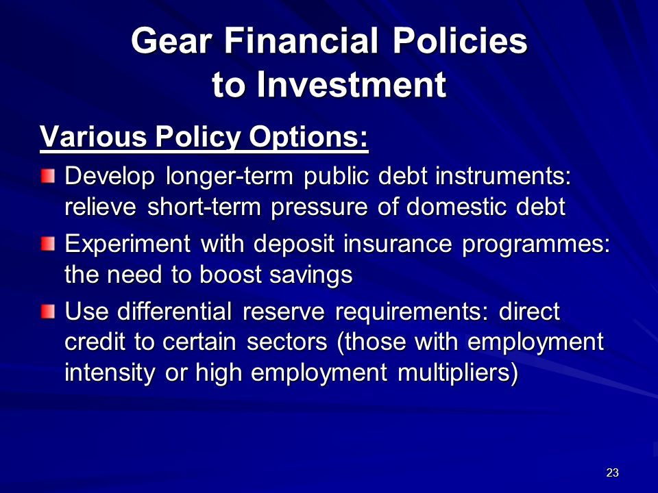 23 Gear Financial Policies to Investment Various Policy Options: Develop longer-term public debt instruments: relieve short-term pressure of domestic debt Experiment with deposit insurance programmes: the need to boost savings Use differential reserve requirements: direct credit to certain sectors (those with employment intensity or high employment multipliers)
