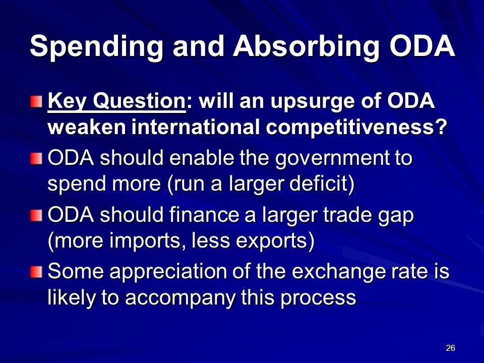 26 Spending and Absorbing ODA Key Question: will an upsurge of ODA weaken international competitiveness? ODA should enable the government to spend mor