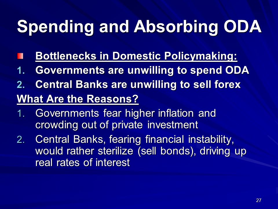 27 Spending and Absorbing ODA Bottlenecks in Domestic Policymaking: 1. Governments are unwilling to spend ODA 2. Central Banks are unwilling to sell f