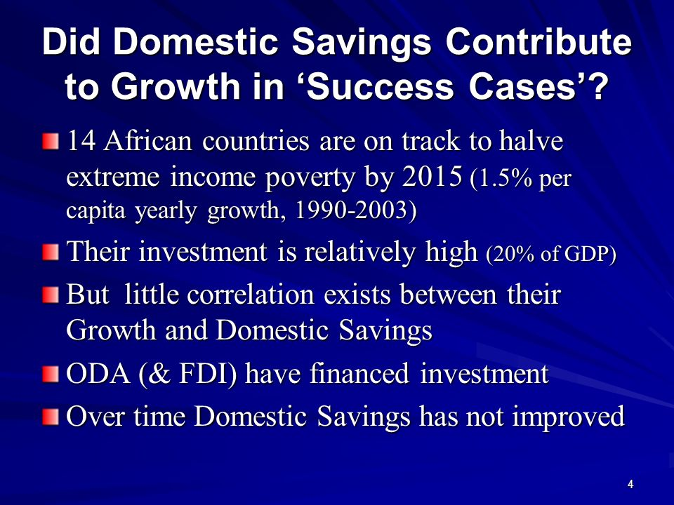 4 Did Domestic Savings Contribute to Growth in Success Cases? 14 African countries are on track to halve extreme income poverty by 2015 (1.5% per capi