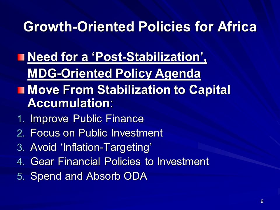 6 Growth-Oriented Policies for Africa Need for a Post-Stabilization, MDG-Oriented Policy Agenda Move From Stabilization to Capital Accumulation: 1.