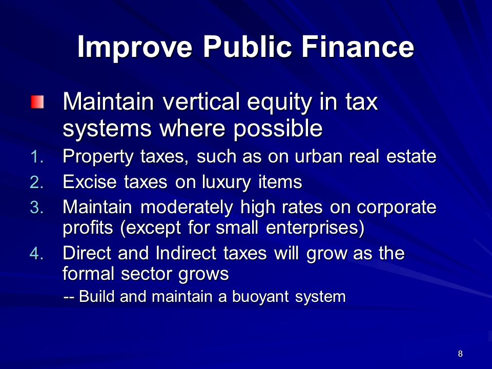 8 Improve Public Finance Maintain vertical equity in tax systems where possible 1. Property taxes, such as on urban real estate 2. Excise taxes on lux