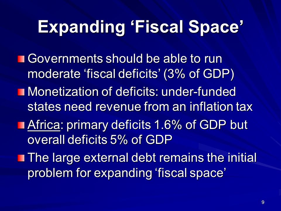 9 Expanding Fiscal Space Governments should be able to run moderate fiscal deficits (3% of GDP) Monetization of deficits: under-funded states need revenue from an inflation tax Africa: primary deficits 1.6% of GDP but overall deficits 5% of GDP The large external debt remains the initial problem for expanding fiscal space