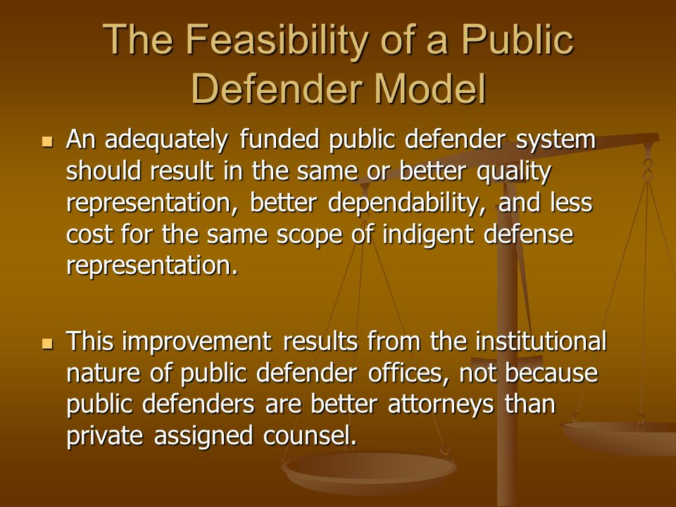 The Feasibility of a Public Defender Model An adequately funded public defender system should result in the same or better quality representation, better dependability, and less cost for the same scope of indigent defense representation.