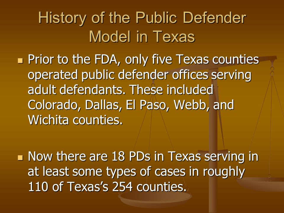 History of the Public Defender Model in Texas Prior to the FDA, only five Texas counties operated public defender offices serving adult defendants.