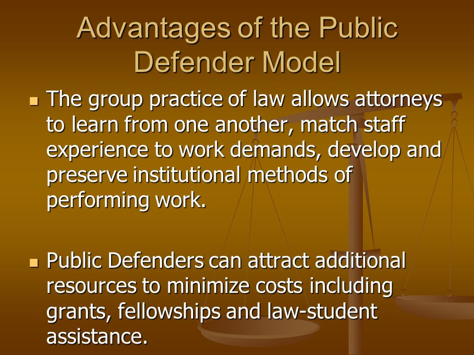 Advantages of the Public Defender Model The group practice of law allows attorneys to learn from one another, match staff experience to work demands, develop and preserve institutional methods of performing work.