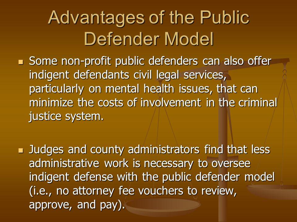 Advantages of the Public Defender Model Public defenders serve a resource for public officials and the defense bar (i.e., CLE training).