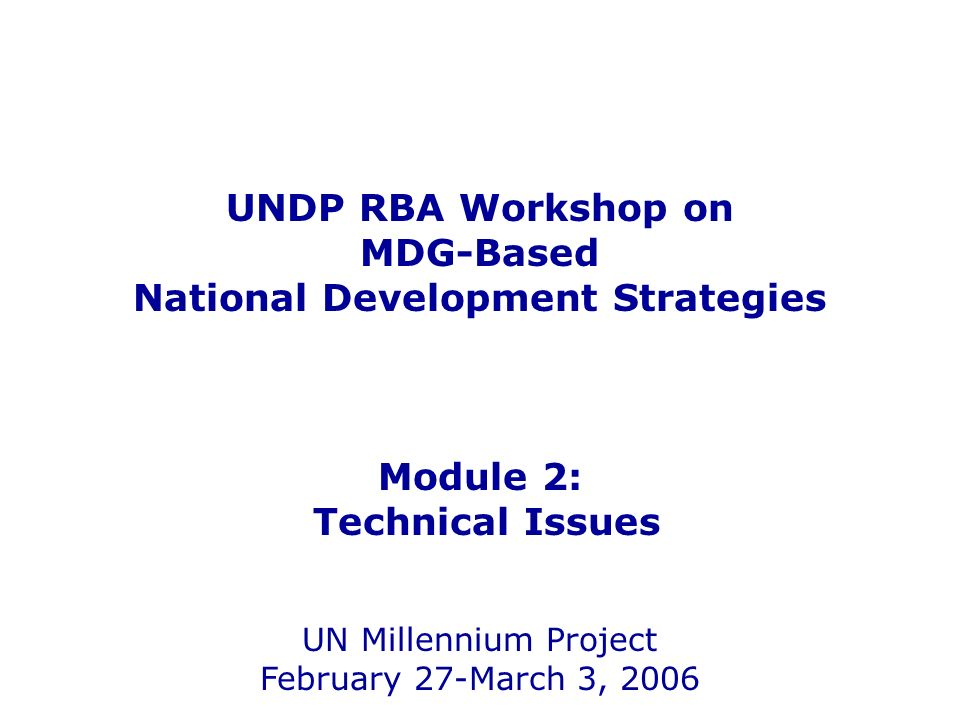 UNDP RBA Workshop on MDG-Based National Development Strategies Module 2: Technical Issues UN Millennium Project February 27-March 3, 2006