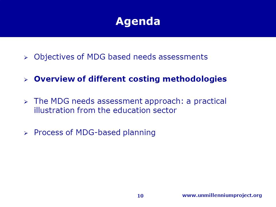 10 www.unmillenniumproject.org Agenda Objectives of MDG based needs assessments Overview of different costing methodologies The MDG needs assessment approach: a practical illustration from the education sector Process of MDG-based planning