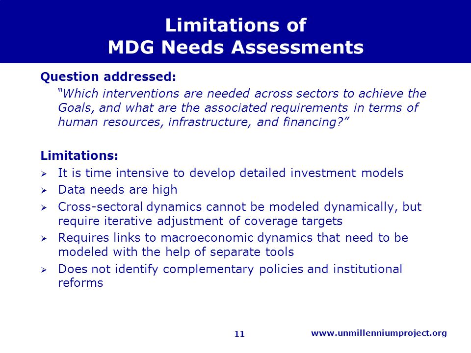 11 www.unmillenniumproject.org Limitations of MDG Needs Assessments Question addressed: Which interventions are needed across sectors to achieve the Goals, and what are the associated requirements in terms of human resources, infrastructure, and financing.