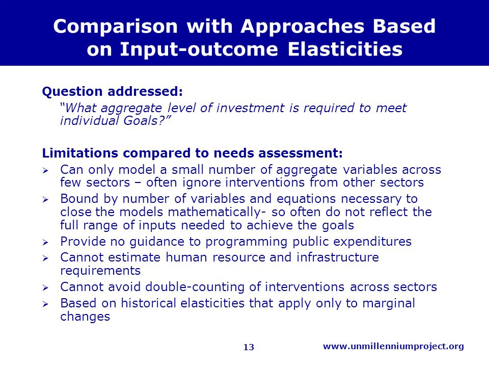 13 www.unmillenniumproject.org Comparison with Approaches Based on Input-outcome Elasticities Question addressed: What aggregate level of investment is required to meet individual Goals.