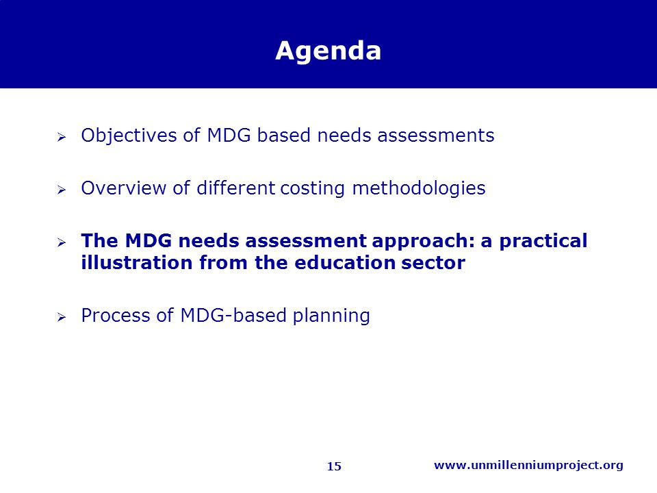 15 www.unmillenniumproject.org Agenda Objectives of MDG based needs assessments Overview of different costing methodologies The MDG needs assessment approach: a practical illustration from the education sector Process of MDG-based planning